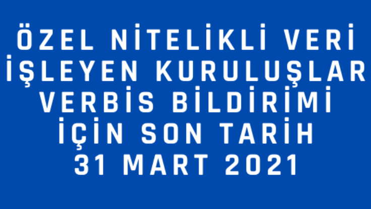 Özel Nitelikli Veri İşleyen Kuruluşların VERBİS kaydı için son tarih 31 Mart 2021
